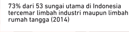 73 %  dari 53 sungai utama di Indonesia tercemar limbah industri maupun limbah rumah tangga, data tahun 2014_capture dari sumber youtube